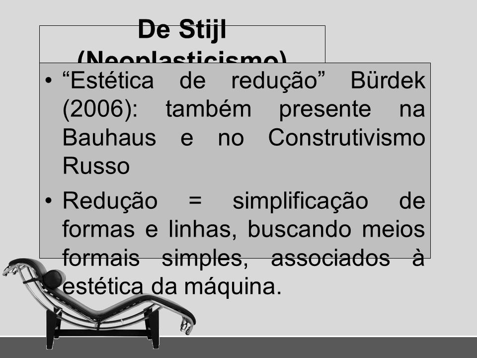 De Stijl (Neoplasticismo) Estética de redução Bürdek (2006): também presente na Bauhaus e no Construtivismo Russo Redução = simplificação de formas e