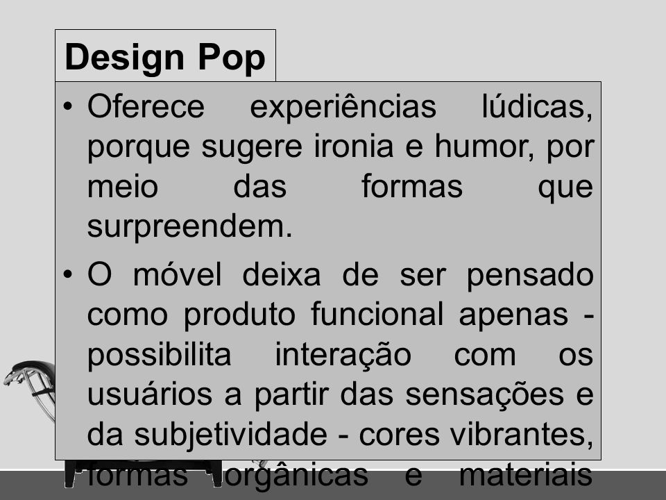 Design Pop Oferece experiências lúdicas, porque sugere ironia e humor, por meio das formas que surpreendem. O móvel deixa de ser pensado como produto