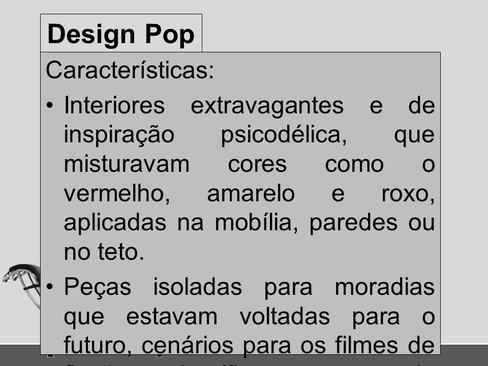 Design Pop Características: Interiores extravagantes e de inspiração psicodélica, que misturavam cores como o vermelho, amarelo e roxo, aplicadas na m