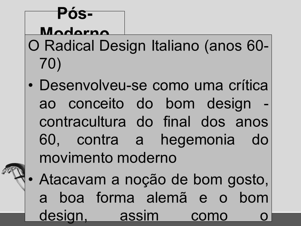 Pós- Moderno O Radical Design Italiano (anos 60- 70) Desenvolveu-se como uma crítica ao conceito do bom design - contracultura do final dos anos 60, c