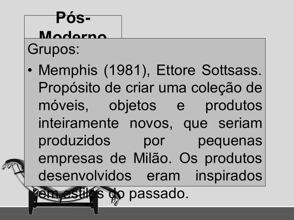 Pós- Moderno Grupos: Memphis (1981), Ettore Sottsass. Propósito de criar uma coleção de móveis, objetos e produtos inteiramente novos, que seriam prod