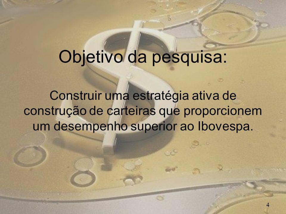 Objetivo da pesquisa: Construir uma estratégia ativa de construção de carteiras que proporcionem um desempenho superior ao Ibovespa.