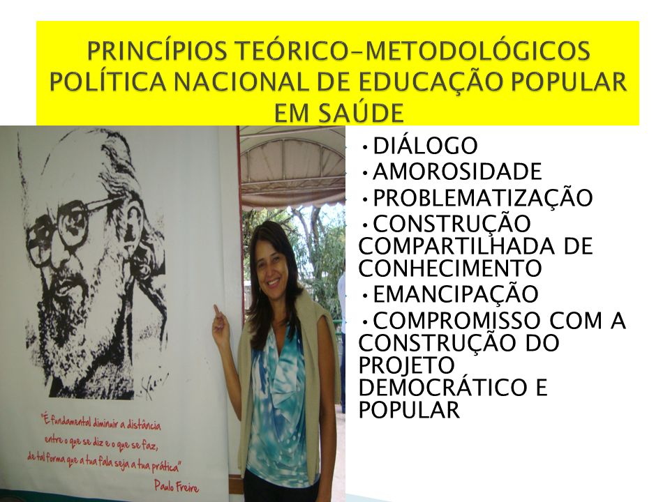 DIÁLOGO AMOROSIDADE PROBLEMATIZAÇÃO CONSTRUÇÃO COMPARTILHADA DE CONHECIMENTO EMANCIPAÇÃO COMPROMISSO COM A CONSTRUÇÃO DO PROJETO DEMOCRÁTICO E POPULAR