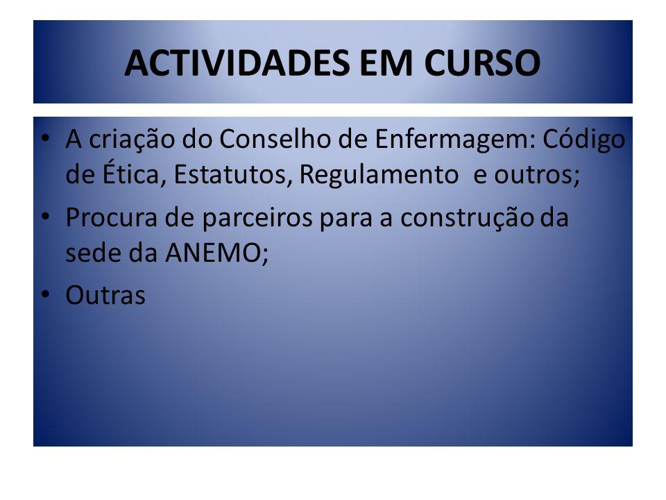ACTIVIDADES EM CURSO A criação do Conselho de Enfermagem: Código de Ética, Estatutos, Regulamento e outros; Procura de parceiros para a construção da