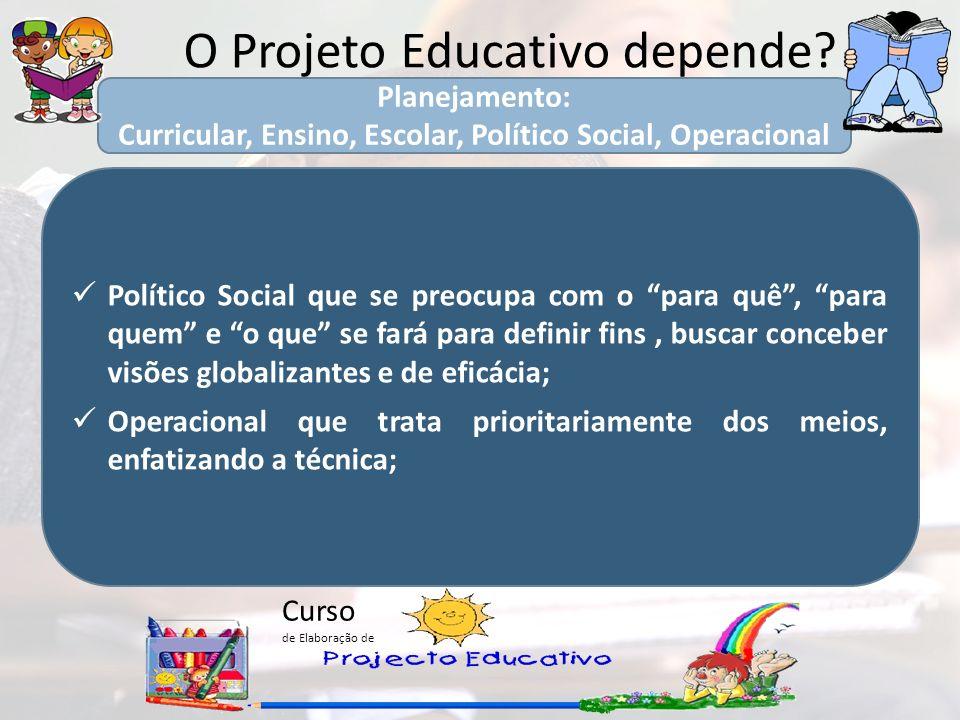 Curso de Elaboração de O Projeto Educativo depende? Político Social que se preocupa com o para quê, para quem e o que se fará para definir fins, busca