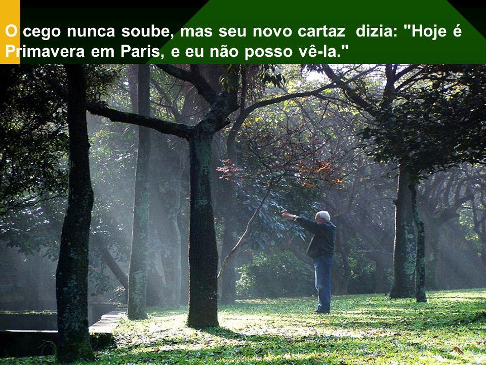 O cego nunca soube, mas seu novo cartaz dizia: Hoje é Primavera em Paris, e eu não posso vê-la.