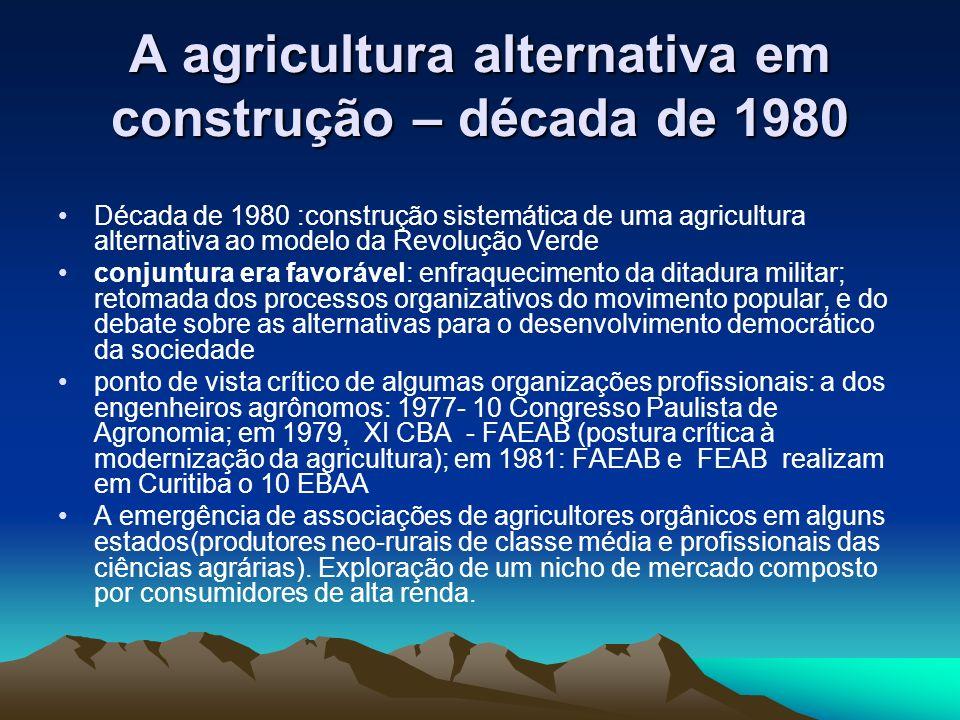 A agricultura alternativa em construção – década de 1980 Década de 1980 :construção sistemática de uma agricultura alternativa ao modelo da Revolução Verde conjuntura era favorável: enfraquecimento da ditadura militar; retomada dos processos organizativos do movimento popular, e do debate sobre as alternativas para o desenvolvimento democrático da sociedade ponto de vista crítico de algumas organizações profissionais: a dos engenheiros agrônomos: 1977- 10 Congresso Paulista de Agronomia; em 1979, XI CBA - FAEAB (postura crítica à modernização da agricultura); em 1981: FAEAB e FEAB realizam em Curitiba o 10 EBAA A emergência de associações de agricultores orgânicos em alguns estados(produtores neo-rurais de classe média e profissionais das ciências agrárias).