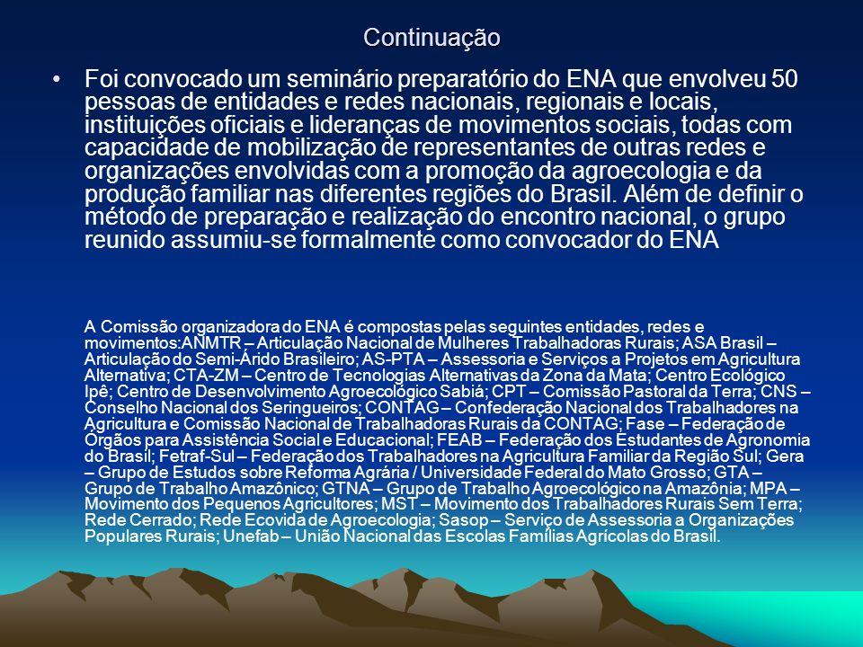 Continuação Foi convocado um seminário preparatório do ENA que envolveu 50 pessoas de entidades e redes nacionais, regionais e locais, instituições oficiais e lideranças de movimentos sociais, todas com capacidade de mobilização de representantes de outras redes e organizações envolvidas com a promoção da agroecologia e da produção familiar nas diferentes regiões do Brasil.
