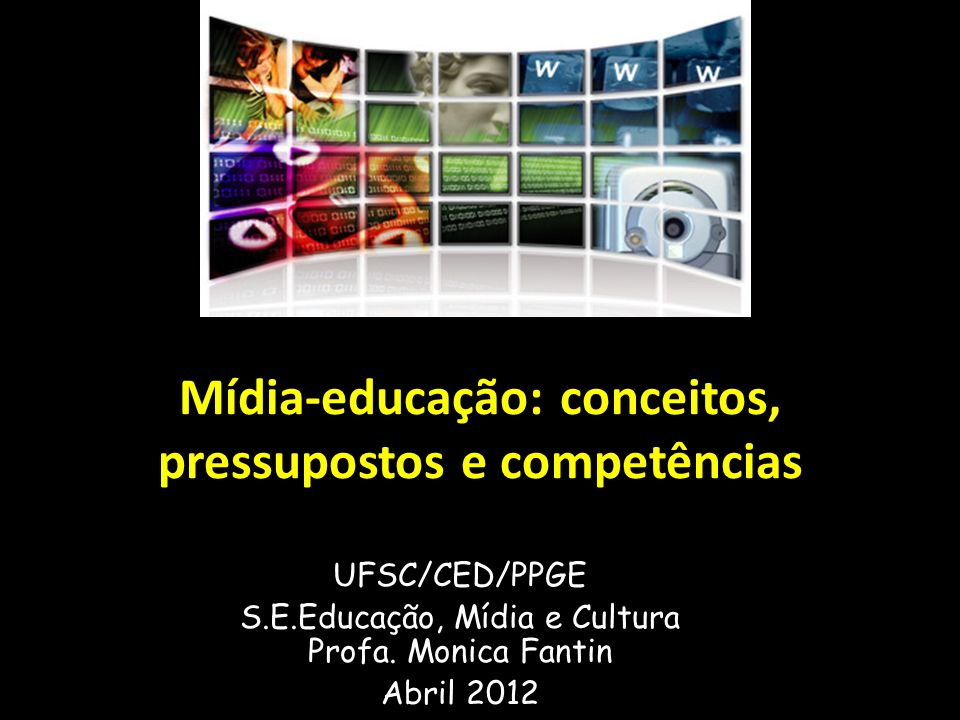 Mídia-educação: conceitos, pressupostos e competências UFSC/CED/PPGE S.E.Educação, Mídia e Cultura Profa. Monica Fantin Abril 2012