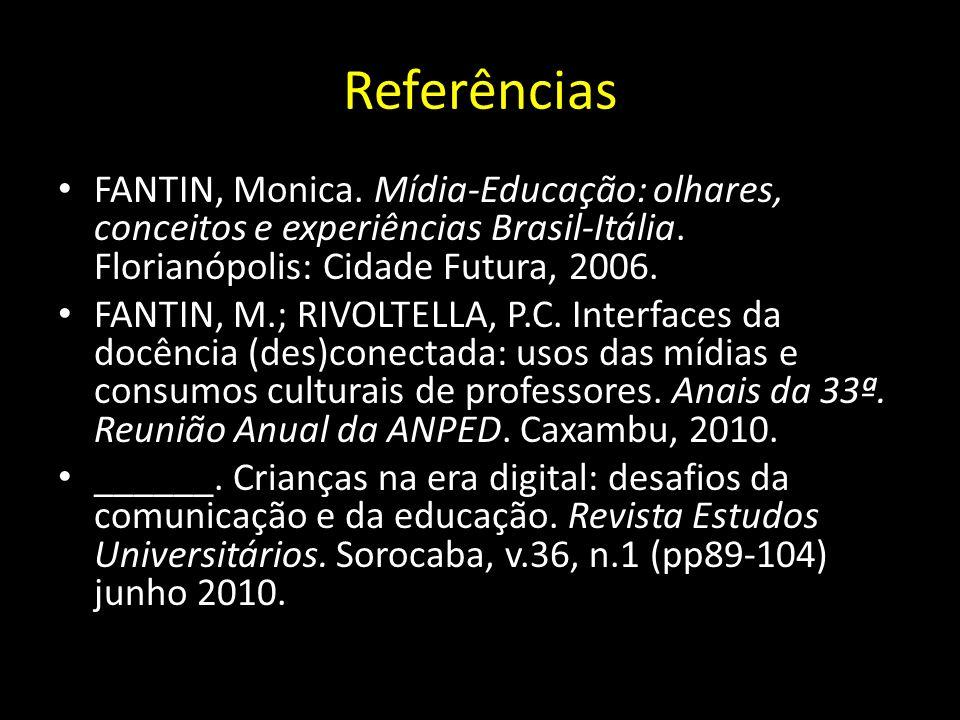 Referências FANTIN, Monica. Mídia-Educação: olhares, conceitos e experiências Brasil-Itália. Florianópolis: Cidade Futura, 2006. FANTIN, M.; RIVOLTELL