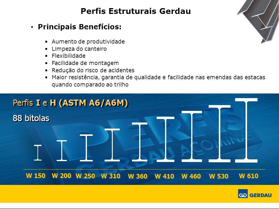 Perfis Estruturais Gerdau Principais Benefícios: Aumento de produtividade Limpeza do canteiro Flexibilidade Facilidade de montagem Redução do risco de acidentes Maior resistência, garantia de qualidade e facilidade nas emendas das estacas quando comparado ao trilho Perfis I e H (ASTM A6/A6M) 88 bitolas Perfis I e H (ASTM A6/A6M) 88 bitolas W 150 W 200 W 250 W 310 W 360 W 410 W 460 W 530 W 610