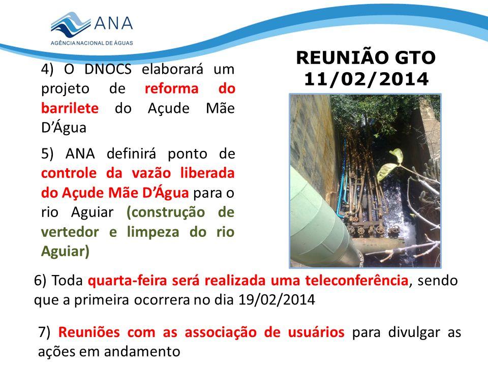 REUNIÃO GTO 11/02/2014 4) O DNOCS elaborará um projeto de reforma do barrilete do Açude Mãe DÁgua 5) ANA definirá ponto de controle da vazão liberada