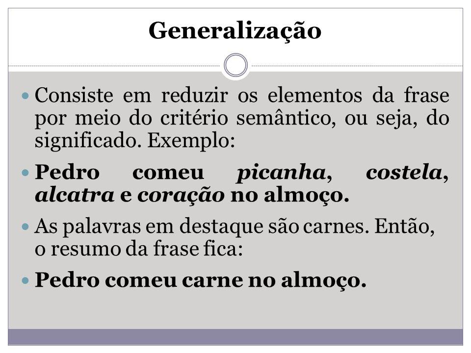 Generalização Consiste em reduzir os elementos da frase por meio do critério semântico, ou seja, do significado. Exemplo: Pedro comeu picanha, costela