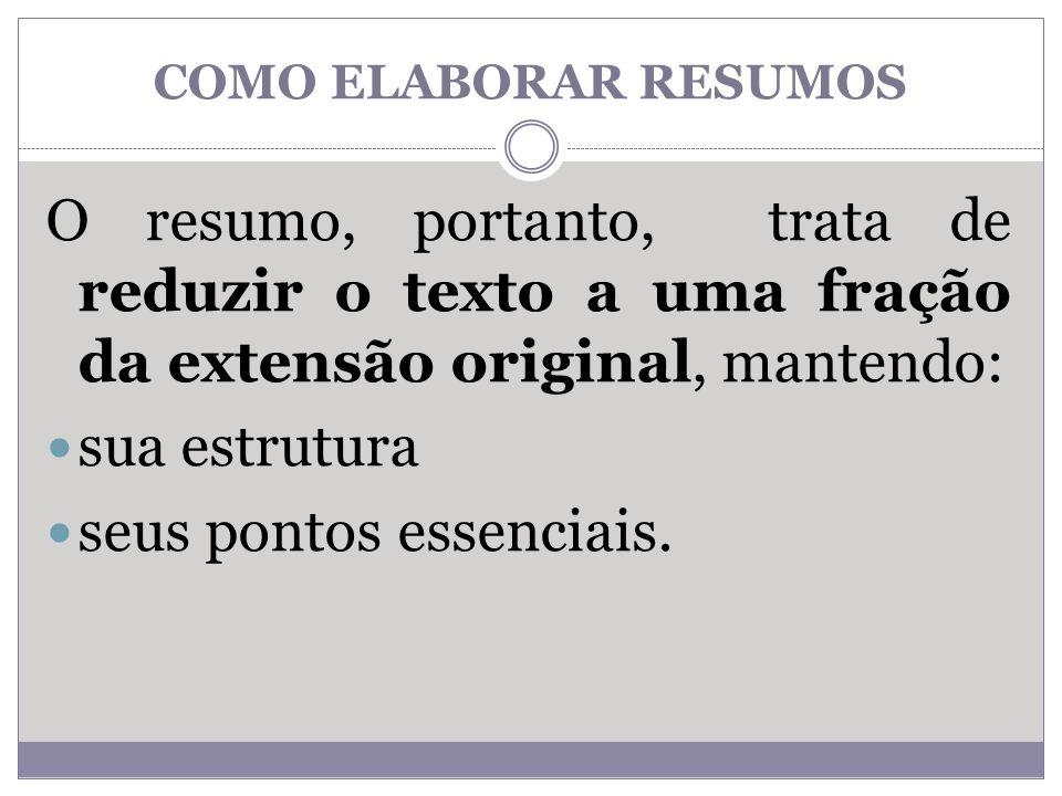 COMO ELABORAR RESUMOS O resumo, portanto, trata de reduzir o texto a uma fração da extensão original, mantendo: sua estrutura seus pontos essenciais.