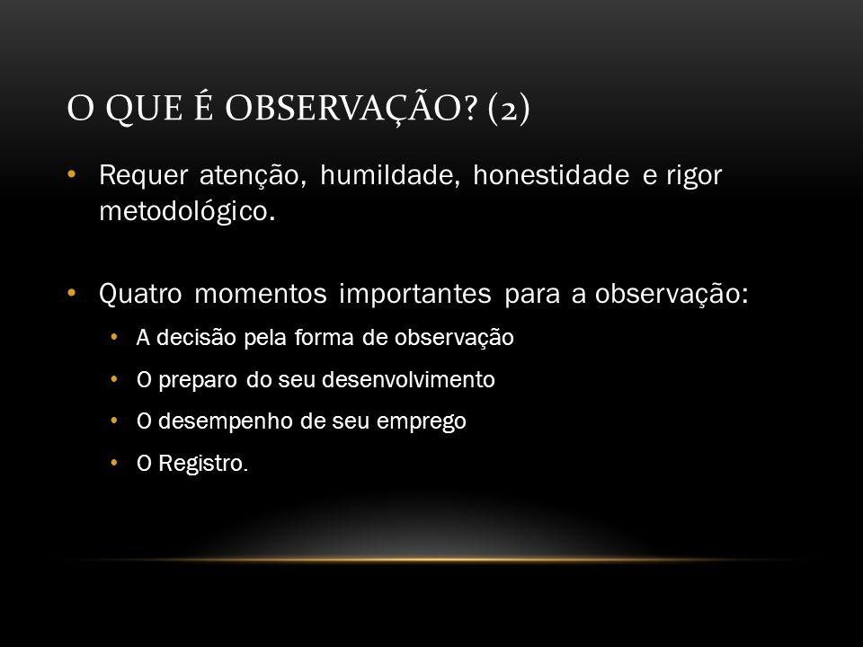 O QUE É OBSERVAÇÃO.(2) Requer atenção, humildade, honestidade e rigor metodológico.