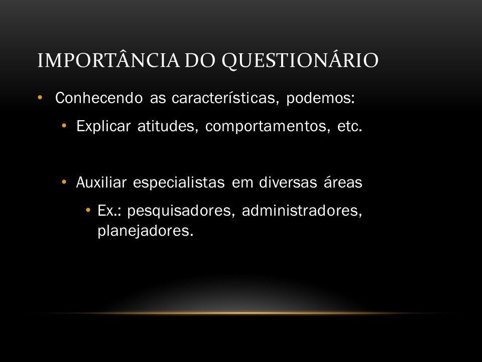 IMPORTÂNCIA DO QUESTIONÁRIO Conhecendo as características, podemos: Explicar atitudes, comportamentos, etc.