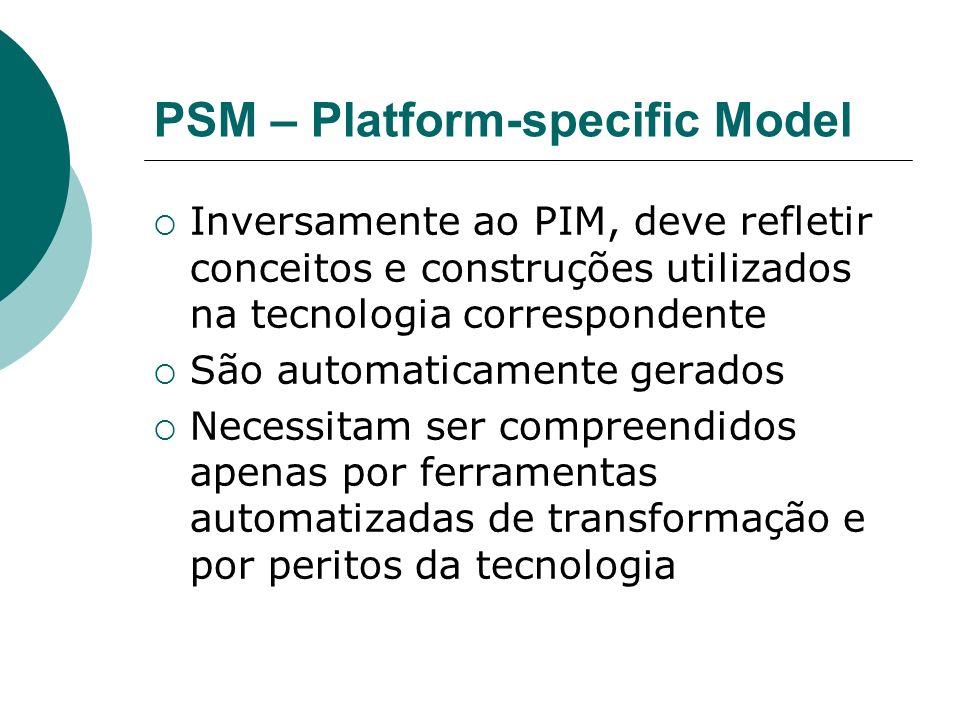 PSM – Platform-specific Model Inversamente ao PIM, deve refletir conceitos e construções utilizados na tecnologia correspondente São automaticamente gerados Necessitam ser compreendidos apenas por ferramentas automatizadas de transformação e por peritos da tecnologia