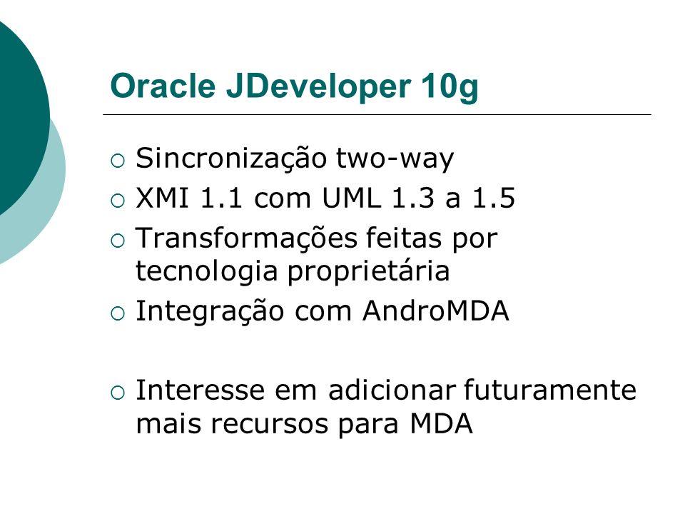 Oracle JDeveloper 10g Sincronização two-way XMI 1.1 com UML 1.3 a 1.5 Transformações feitas por tecnologia proprietária Integração com AndroMDA Interesse em adicionar futuramente mais recursos para MDA