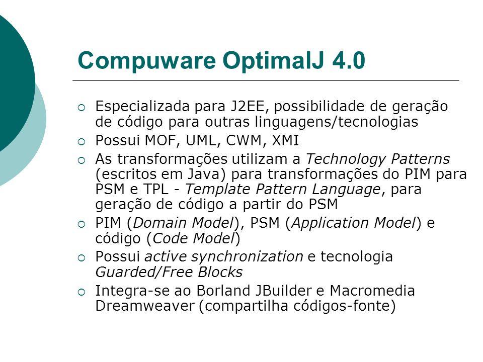 Compuware OptimalJ 4.0 Especializada para J2EE, possibilidade de geração de código para outras linguagens/tecnologias Possui MOF, UML, CWM, XMI As transformações utilizam a Technology Patterns (escritos em Java) para transformações do PIM para PSM e TPL - Template Pattern Language, para geração de código a partir do PSM PIM (Domain Model), PSM (Application Model) e código (Code Model) Possui active synchronization e tecnologia Guarded/Free Blocks Integra-se ao Borland JBuilder e Macromedia Dreamweaver (compartilha códigos-fonte)
