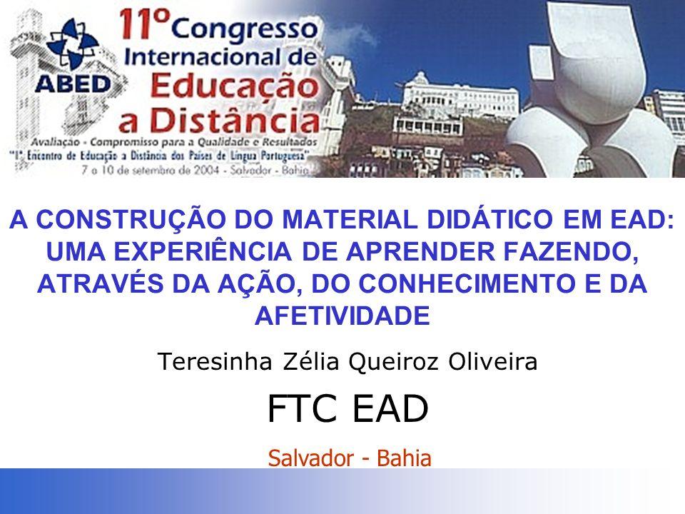 A CONSTRUÇÃO DO MATERIAL DIDÁTICO EM EAD: UMA EXPERIÊNCIA DE APRENDER FAZENDO, ATRAVÉS DA AÇÃO, DO CONHECIMENTO E DA AFETIVIDADE Teresinha Zélia Queiroz Oliveira FTC EAD Salvador - Bahia