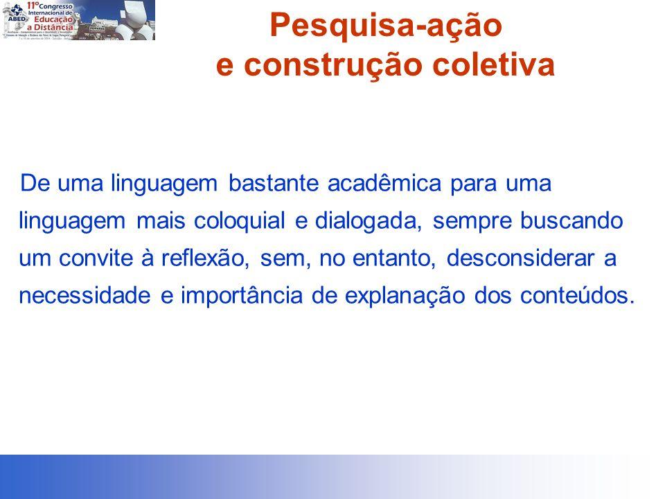 Pesquisa-ação e construção coletiva De uma linguagem bastante acadêmica para uma linguagem mais coloquial e dialogada, sempre buscando um convite à re