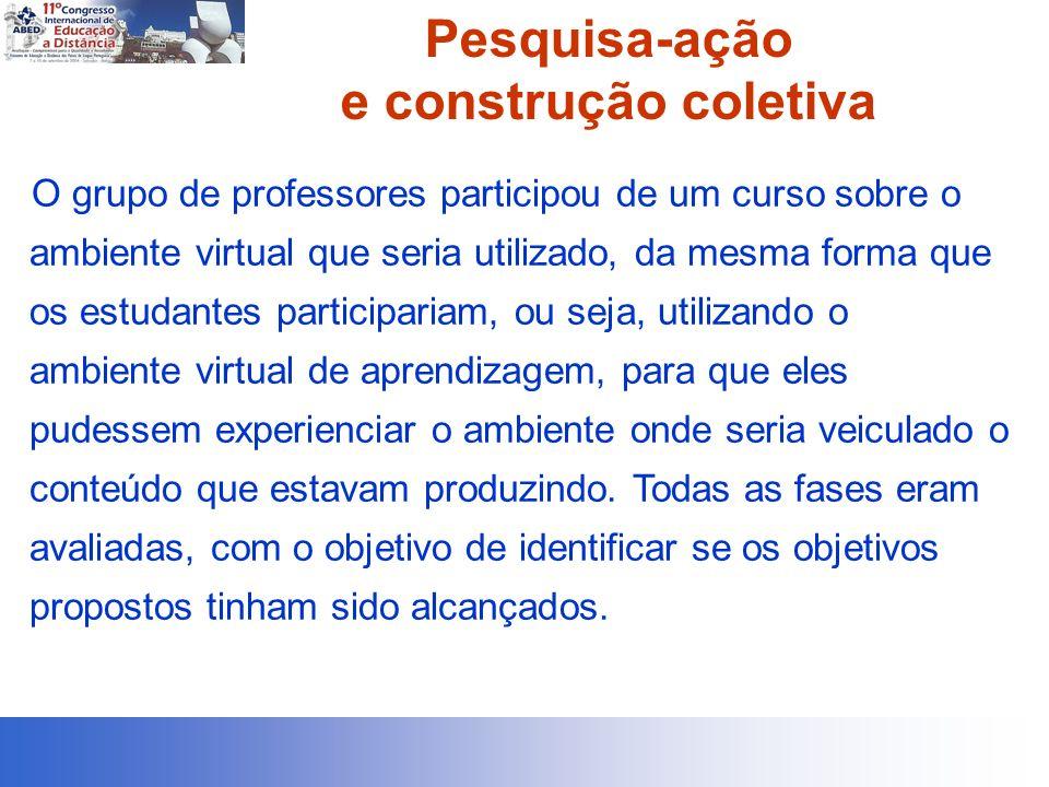 Pesquisa-ação e construção coletiva O grupo de professores participou de um curso sobre o ambiente virtual que seria utilizado, da mesma forma que os