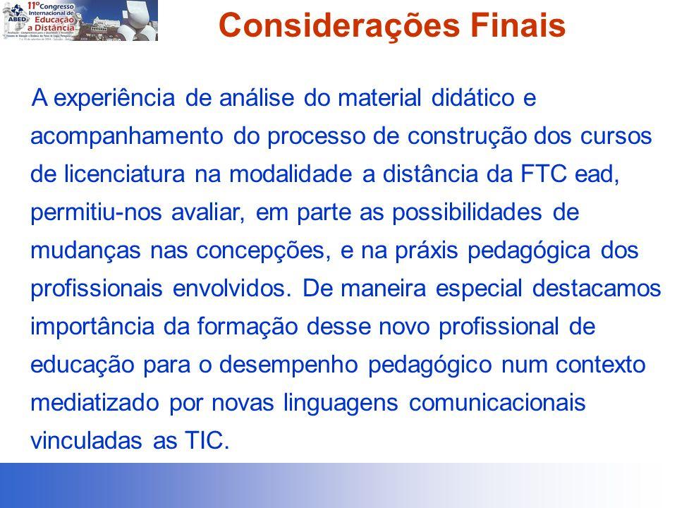 Considerações Finais A experiência de análise do material didático e acompanhamento do processo de construção dos cursos de licenciatura na modalidade a distância da FTC ead, permitiu-nos avaliar, em parte as possibilidades de mudanças nas concepções, e na práxis pedagógica dos profissionais envolvidos.