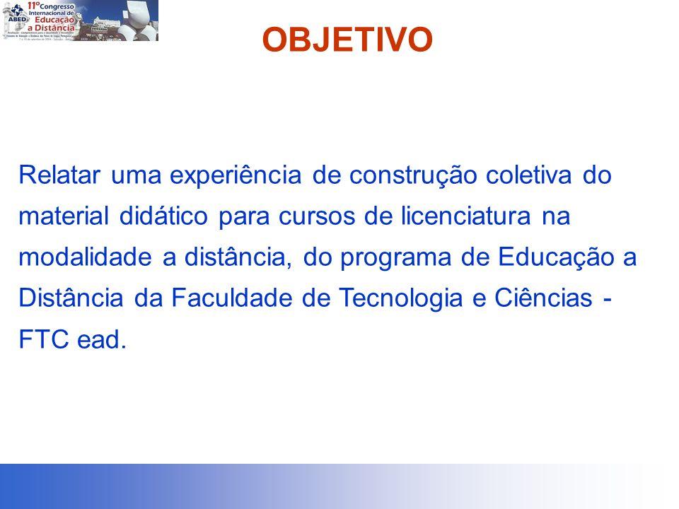OBJETIVO Relatar uma experiência de construção coletiva do material didático para cursos de licenciatura na modalidade a distância, do programa de Educação a Distância da Faculdade de Tecnologia e Ciências - FTC ead.