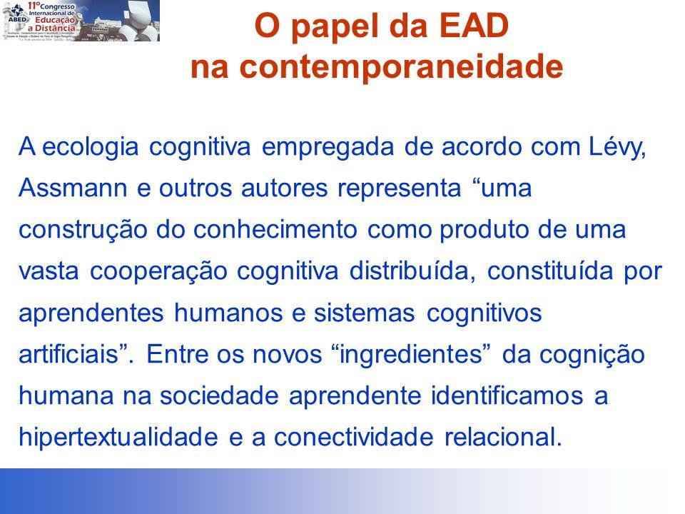 O papel da EAD na contemporaneidade A ecologia cognitiva empregada de acordo com Lévy, Assmann e outros autores representa uma construção do conhecime