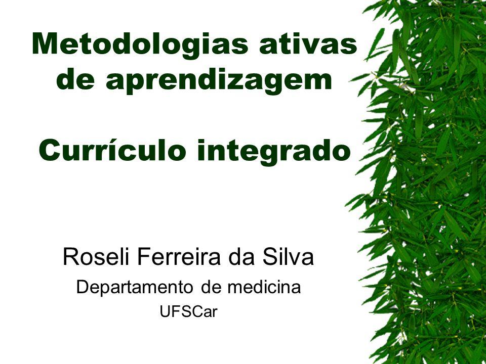 Metodologias ativas de aprendizagem Currículo integrado Roseli Ferreira da Silva Departamento de medicina UFSCar
