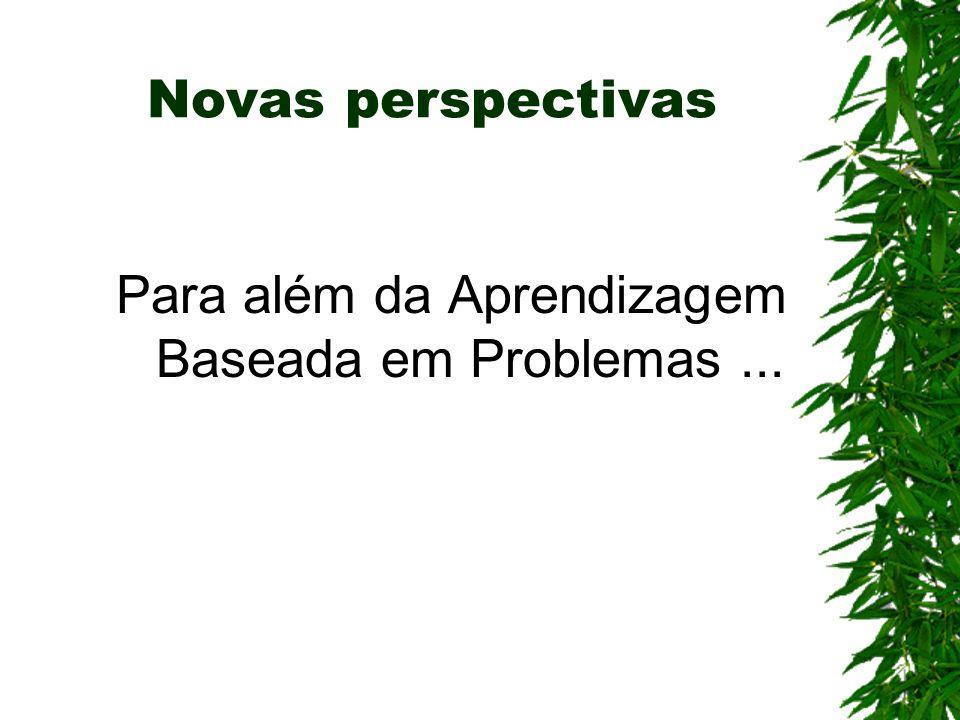 Para além da Aprendizagem Baseada em Problemas... Novas perspectivas
