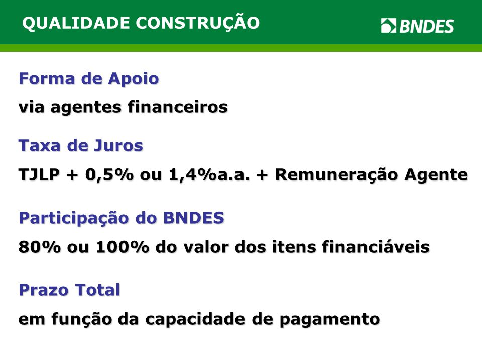 QUALIDADE CONSTRUÇÃO Forma de Apoio via agentes financeiros Taxa de Juros TJLP + 0,5% ou 1,4%a.a.