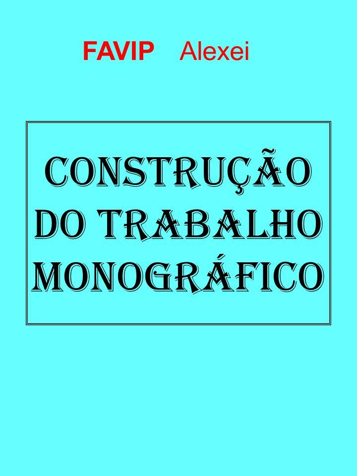 CONSTRUÇÃO DO TRABALHO MONOGRÁFICO AlexeiFAVIP