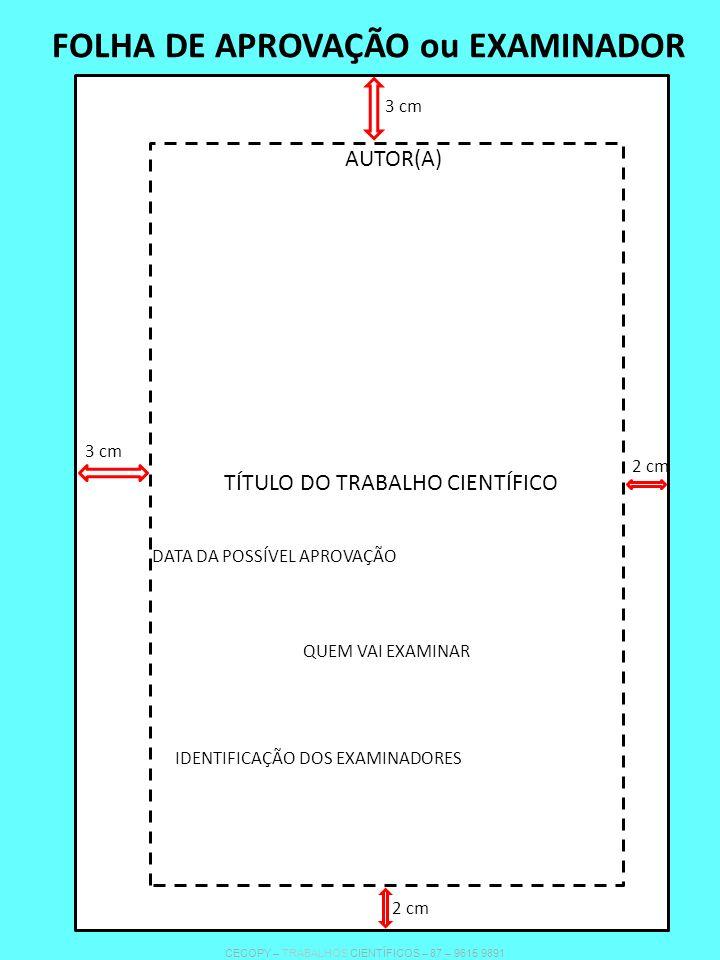 FOLHA DE APROVAÇÃO ou EXAMINADOR TÍTULO DO TRABALHO CIENTÍFICO AUTOR(A) DATA DA POSSÍVEL APROVAÇÃO QUEM VAI EXAMINAR IDENTIFICAÇÃO DOS EXAMINADORES 3 cm 2 cm 3 cm 2 cm CECOPY – TRABALHOS CIENTÍFICOS – 87 – 9615 9891