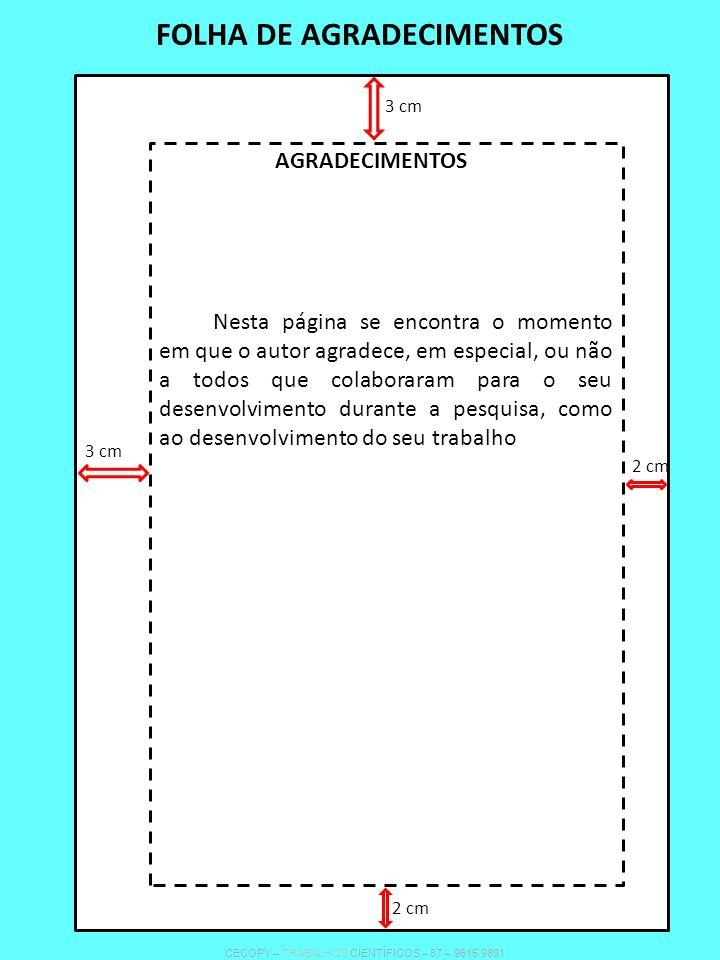 FOLHA DE AGRADECIMENTOS Nesta página se encontra o momento em que o autor agradece, em especial, ou não a todos que colaboraram para o seu desenvolvimento durante a pesquisa, como ao desenvolvimento do seu trabalho AGRADECIMENTOS 3 cm 2 cm 3 cm 2 cm CECOPY – TRABALHOS CIENTÍFICOS – 87 – 9615 9891