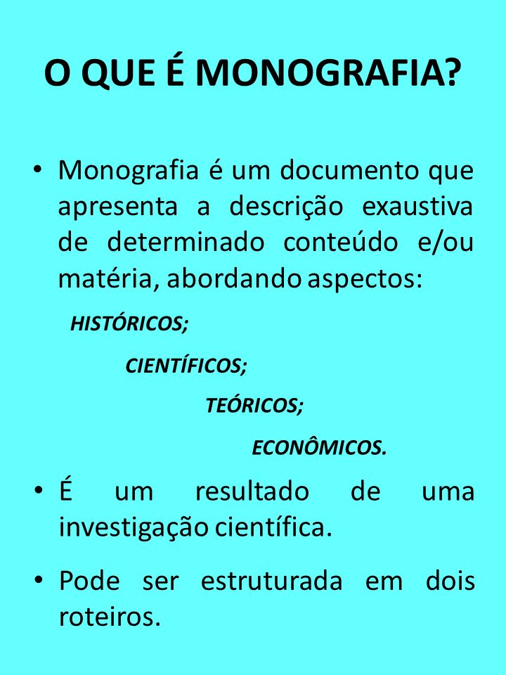 O QUE É MONOGRAFIA? Monografia é um documento que apresenta a descrição exaustiva de determinado conteúdo e/ou matéria, abordando aspectos: HISTÓRICOS
