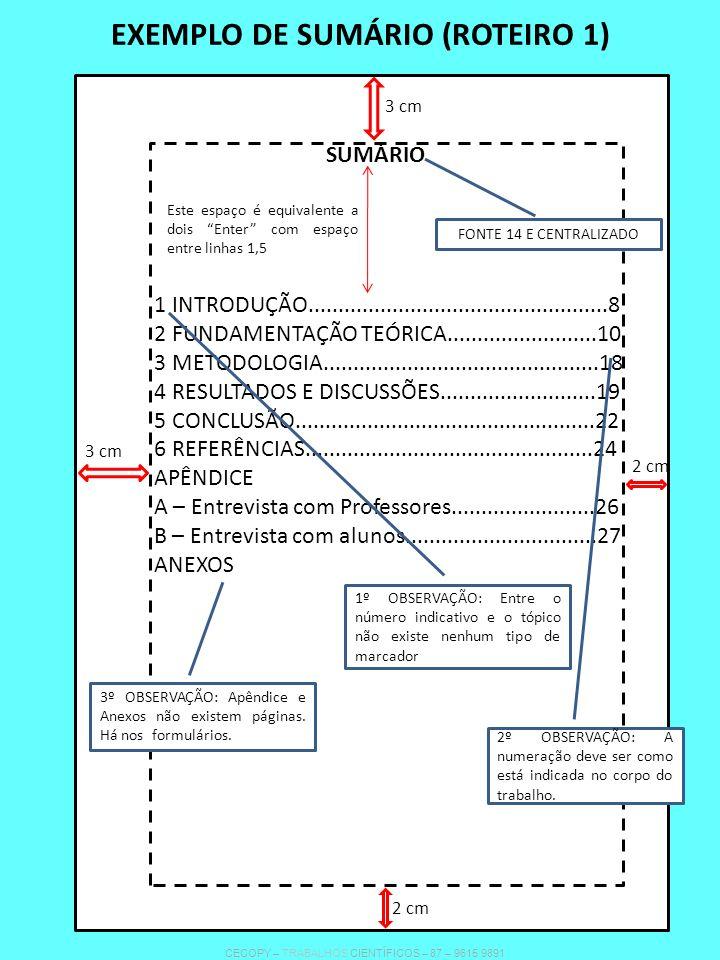 EXEMPLO DE SUMÁRIO (ROTEIRO 1) SUMÁRIO Este espaço é equivalente a dois Enter com espaço entre linhas 1,5 1 INTRODUÇÃO..................................................8 2 FUNDAMENTAÇÃO TEÓRICA.........................10 3 METODOLOGIA..............................................18 4 RESULTADOS E DISCUSSÕES..........................19 5 CONCLUSÃO..................................................22 6 REFERÊNCIAS................................................24 APÊNDICE A – Entrevista com Professores........................26 B – Entrevista com alunos................................27 ANEXOS FONTE 14 E CENTRALIZADO 2º OBSERVAÇÃO: A numeração deve ser como está indicada no corpo do trabalho.