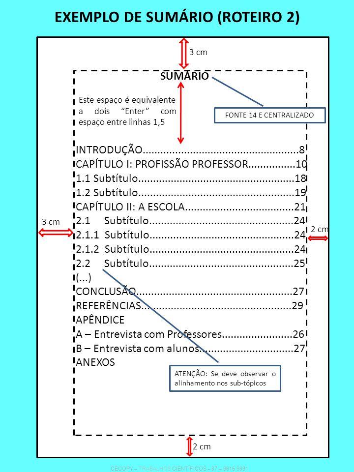 EXEMPLO DE SUMÁRIO (ROTEIRO 2) SUMÁRIO Este espaço é equivalente a dois Enter com espaço entre linhas 1,5 INTRODUÇÃO.....................................................8 CAPÍTULO I: PROFISSÃO PROFESSOR................10 1.1 Subtítulo.....................................................18 1.2 Subtítulo.....................................................19 CAPÍTULO II: A ESCOLA.....................................21 2.1 Subtítulo.................................................24 2.1.1 Subtítulo.................................................24 2.1.2 Subtítulo.................................................24 2.2 Subtítulo.................................................25 (...) CONCLUSÃO.....................................................27 REFERÊNCIAS...................................................29 APÊNDICE A – Entrevista com Professores........................26 B – Entrevista com alunos................................27 ANEXOS FONTE 14 E CENTRALIZADO ATENÇÃO: Se deve observar o alinhamento nos sub-tópicos 3 cm 2 cm 3 cm 2 cm CECOPY – TRABALHOS CIENTÍFICOS – 87 – 9615 9891