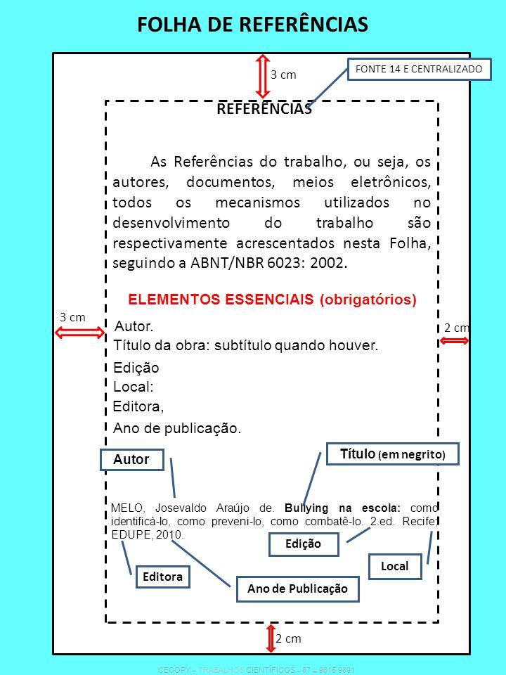 FOLHA DE REFERÊNCIAS REFERÊNCIAS FONTE 14 E CENTRALIZADO As Referências do trabalho, ou seja, os autores, documentos, meios eletrônicos, todos os mecanismos utilizados no desenvolvimento do trabalho são respectivamente acrescentados nesta Folha, seguindo a ABNT/NBR 6023: 2002.