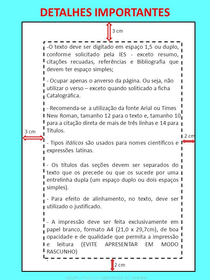 DETALHES IMPORTANTES -O texto deve ser digitado em espaço 1,5 ou duplo, conforme solicitado pela IES - exceto resumo, citações recuadas, referências e Bibliografia que devem ter espaço simples; - Ocupar apenas o anverso da página.