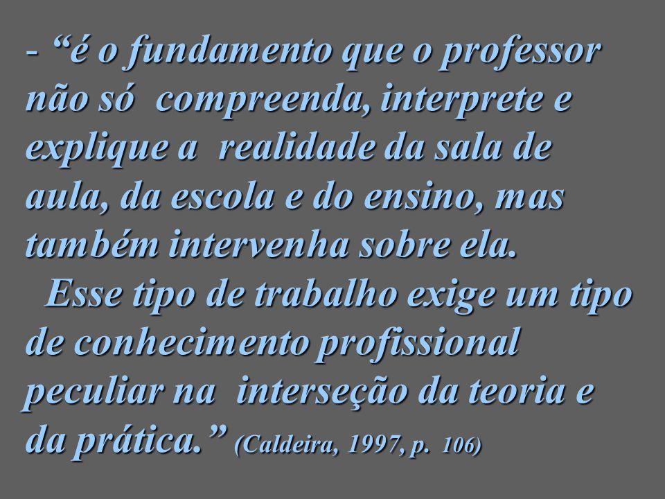 - é o fundamento que o professor não só compreenda, interprete e explique a realidade da sala de aula, da escola e do ensino, mas também intervenha so