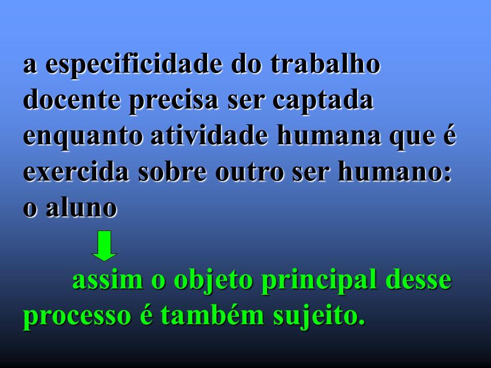a especificidade do trabalho docente precisa ser captada enquanto atividade humana que é exercida sobre outro ser humano: o aluno assim o objeto princ