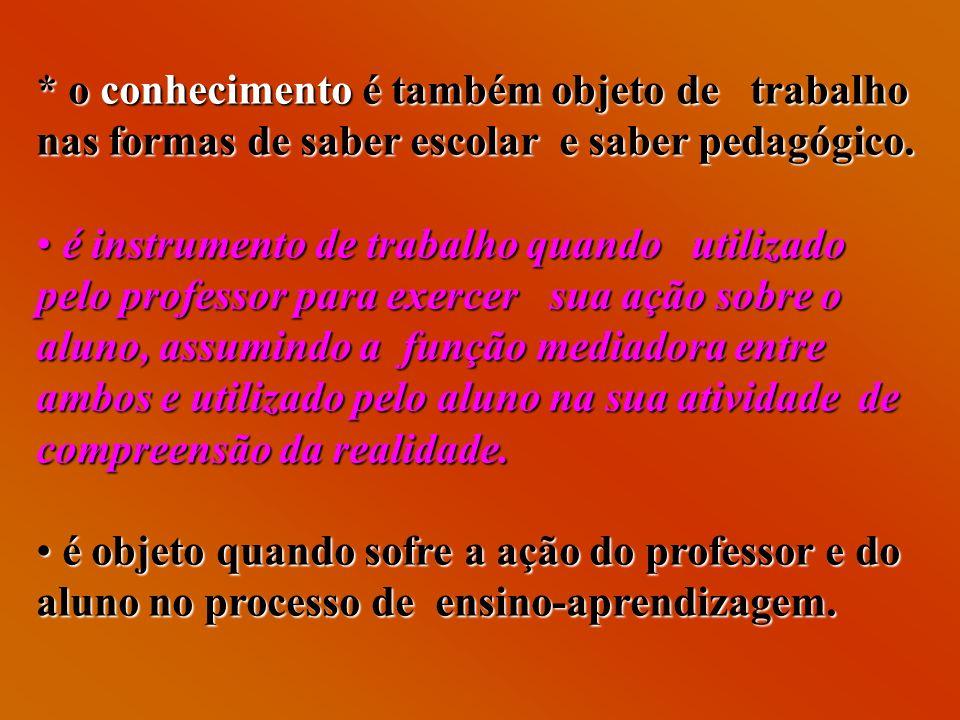 * o conhecimento é também objeto de trabalho nas formas de saber escolar e saber pedagógico. é instrumento de trabalho quando utilizado pelo professor