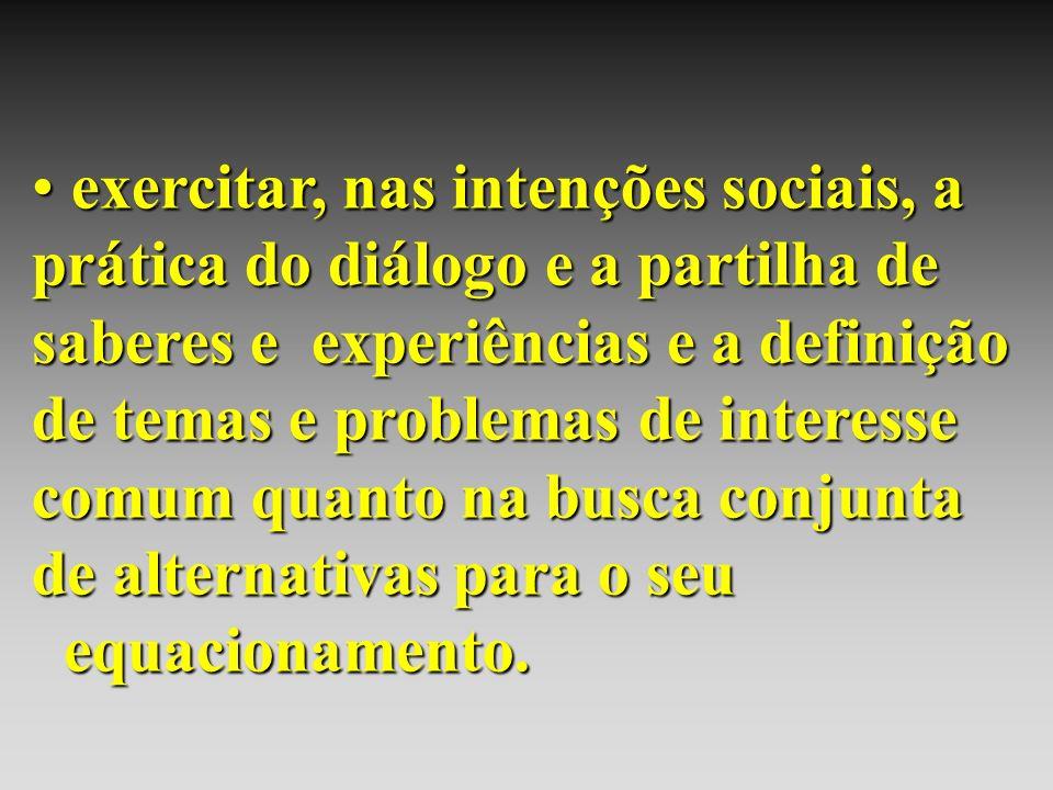 exercitar, nas intenções sociais, a prática do diálogo e a partilha de saberes e experiências e a definição de temas e problemas de interesse comum qu
