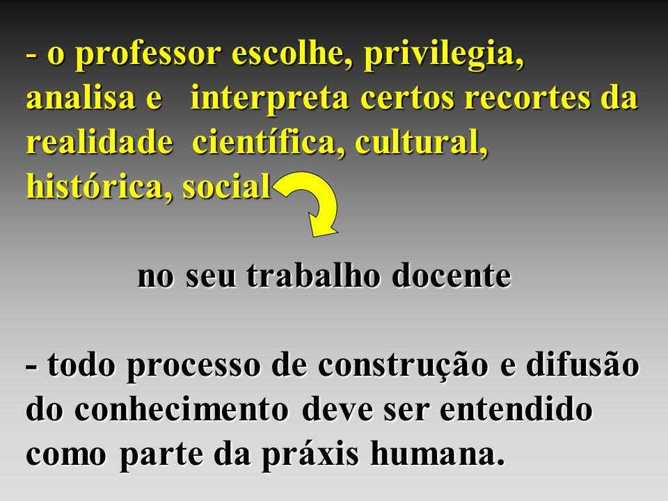 - o professor escolhe, privilegia, analisa e interpreta certos recortes da realidade científica, cultural, histórica, social no seu trabalho docente n