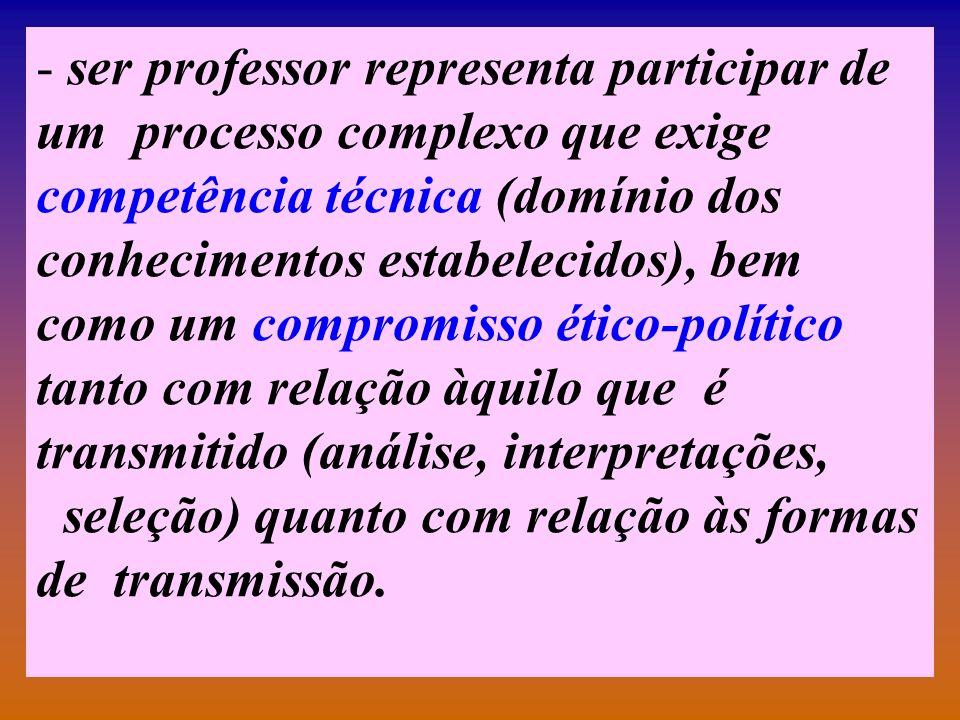 - ser professor representa participar de um processo complexo que exige competência técnica (domínio dos conhecimentos estabelecidos), bem como um com