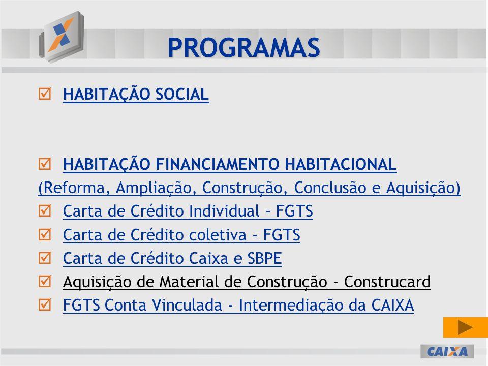 PROGRAMAS HABITAÇÃO SOCIAL HABITAÇÃO SOCIAL HABITAÇÃO FINANCIAMENTO HABITACIONAL HABITAÇÃO FINANCIAMENTO HABITACIONAL (Reforma, Ampliação, Construção, Conclusão e Aquisição) Carta de Crédito Individual - FGTS Carta de Crédito Individual - FGTS Carta de Crédito coletiva - FGTS Carta de Crédito coletiva - FGTS Carta de Crédito Caixa e SBPE Carta de Crédito Caixa e SBPE Aquisição de Material de Construção - Construcard FGTS Conta Vinculada - Intermediação da CAIXA FGTS Conta Vinculada - Intermediação da CAIXA