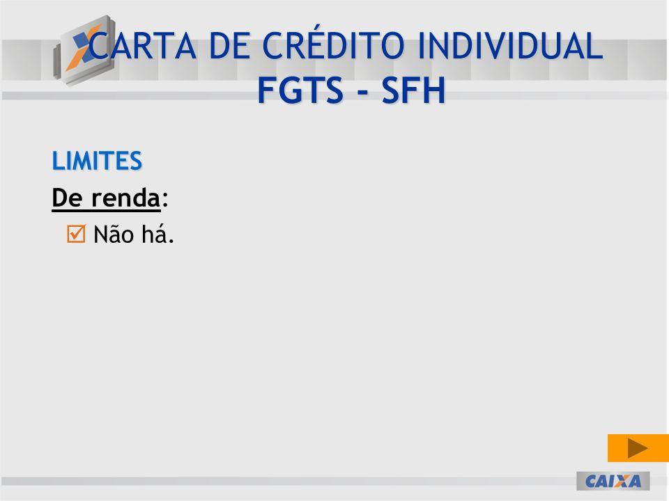 LIMITES De renda: Não há. CARTA DE CRÉDITO INDIVIDUAL FGTS - SFH