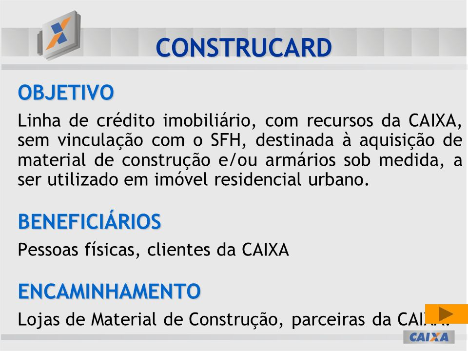 OBJETIVO Linha de crédito imobiliário, com recursos da CAIXA, sem vinculação com o SFH, destinada à aquisição de material de construção e/ou armários sob medida, a ser utilizado em imóvel residencial urbano.