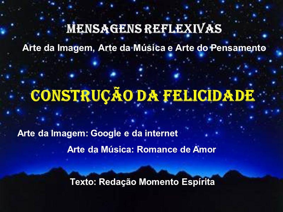 MENSAGENS REFLEXIVAS Arte da Imagem, Arte da Música e Arte do Pensamento Arte da Imagem: Google e da internet Arte da Música: Romance de Amor Texto: Redação Momento Espírita construção da felicidade